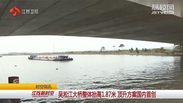 吴淞江大桥整体抬高1.87米 顶升方案国内首创
