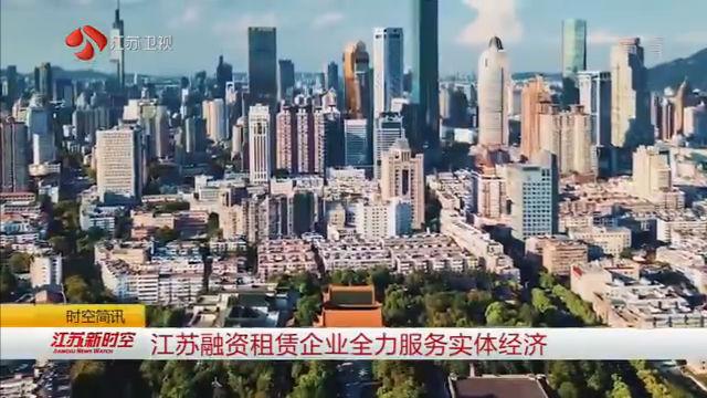 江苏融资租赁企业全力服务实体经济