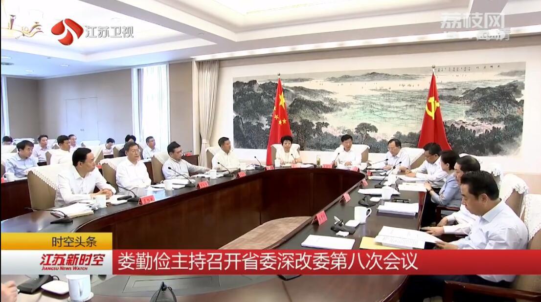 娄勤俭主持召开江苏省委深改委第八次会议 以强烈的使命担当推动改革向纵深发展