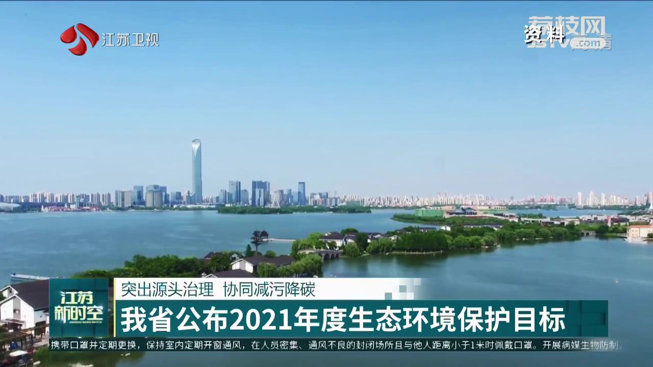 突出源头治理 协同减污降碳 江苏省公布2021年度生态环境保护目标